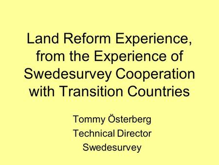 Land Reform Experience, from the Experience of Swedesurvey Cooperation with Transition Countries Tommy Österberg Technical Director Swedesurvey.