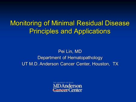Pei Lin, MD Department of Hematopathology UT M.D. Anderson Cancer Center, Houston, TX Monitoring of Minimal Residual Disease Principles and Applications.