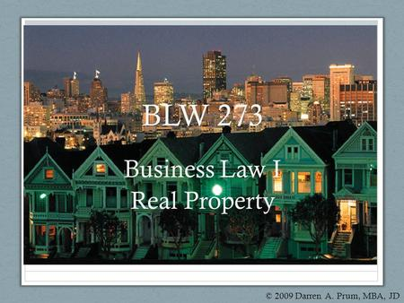 BLW 273 Business Law I Real Property © 2009 Darren A. Prum, MBA, JD.