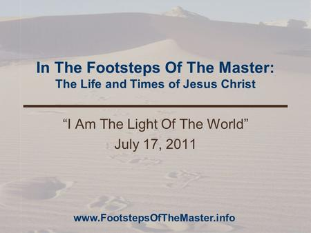 "In The Footsteps Of The Master: The Life and Times of Jesus Christ ""I Am The Light Of The World"" July 17, 2011 www.FootstepsOfTheMaster.info."