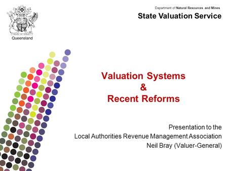 Department of Natural Resources and Mines Valuation Systems & Recent Reforms Presentation to the Local Authorities Revenue Management Association Neil.