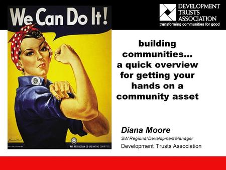 Building communities… a quick overview for getting your hands on a community asset Diana Moore SW Regional Development Manager Development Trusts Association.