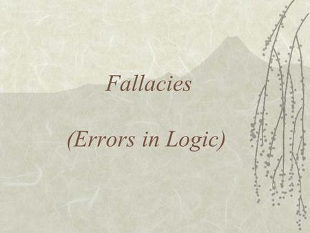 Fallacies (Errors in Logic). What is a Fallacy? A Fallacy is an argument that is flawed by its very nature or structure Be aware of your opponents using.