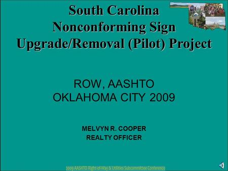 ROW, AASHTO OKLAHOMA CITY 2009 MELVYN R. COOPER REALTY OFFICER South Carolina Nonconforming Sign Upgrade/Removal (Pilot) Project.