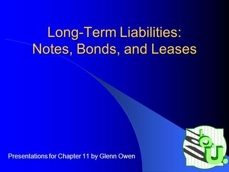 Long-Term Liabilities: Notes, Bonds, and Leases Presentations for Chapter 11 by Glenn Owen.