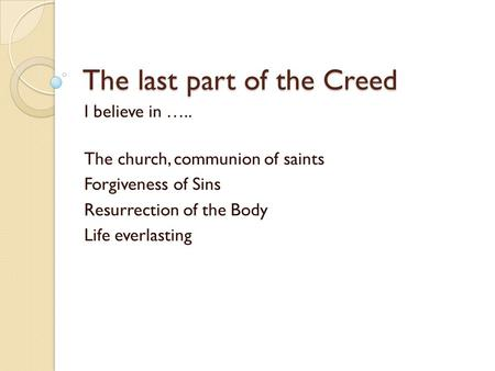 The last part of the Creed I believe in ….. The church, communion of saints Forgiveness of Sins Resurrection of the Body Life everlasting.