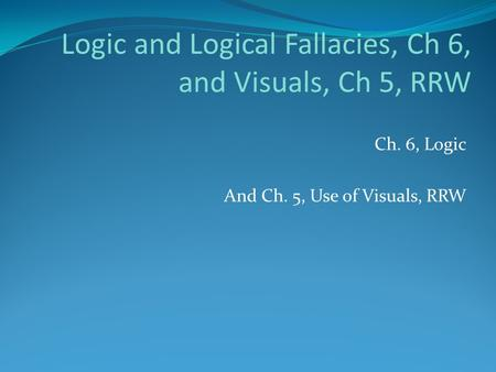 Logic and Logical Fallacies, Ch 6, and Visuals, Ch 5, RRW Ch. 6, Logic And Ch. 5, Use of Visuals, RRW.