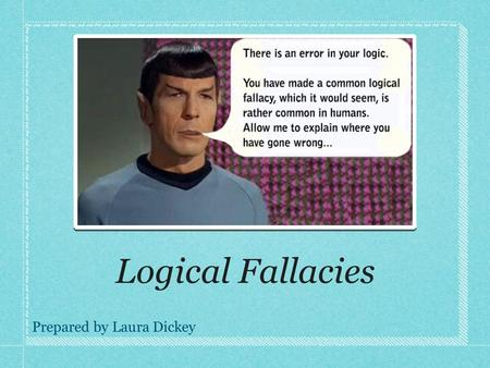 Logical Fallacies Prepared by Laura Dickey. Irrelevance Using non-pertinent information to draw a conclusion This can come in many forms, but here are.
