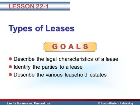 Law for Business and Personal Use © South-Western Publishing G O A L S Types of Leases Describe the legal characteristics of a lease Identify the parties.