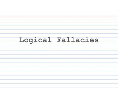 Logical Fallacies. What is a Fallacy? Fallacy (n.) a mistaken belief, especially one based on an unsound argument a failure in reasoning that makes an.