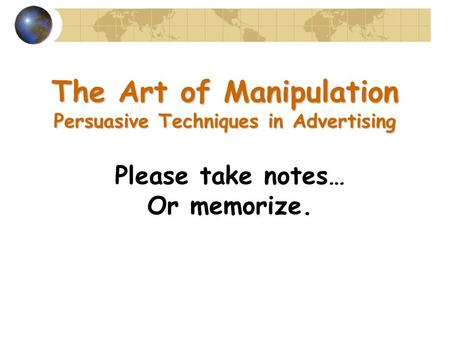 The Art of Manipulation Persuasive Techniques in Advertising Please take notes… Or memorize.