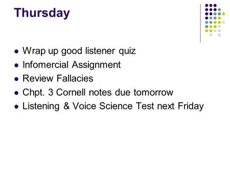 Thursday Wrap up good listener quiz Infomercial Assignment Review Fallacies Chpt. 3 Cornell notes due tomorrow Listening & Voice Science Test next Friday.