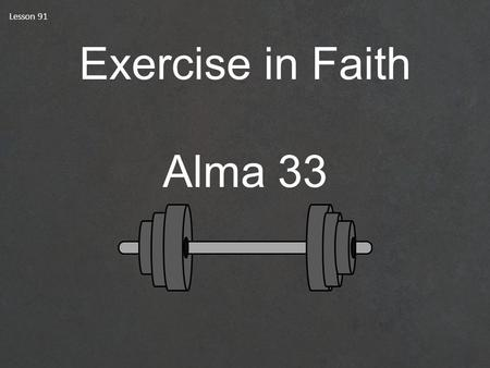 Lesson 91 Exercise in Faith Alma 33. Exercise The Book of Mormon ANOTHER TESTAMENT OF JESUS CHRIST How Do You Exercise?