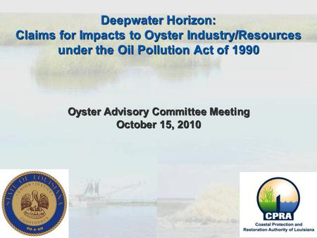 Deepwater Horizon: Claims for Impacts to Oyster Industry/Resources under the Oil Pollution Act of 1990 Oyster Advisory Committee Meeting October 15, 2010.
