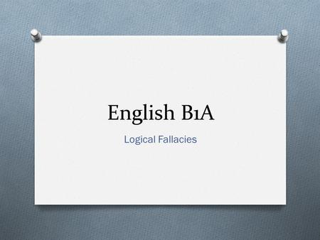 English B1A Logical Fallacies. Definition O Logical fallacies are flaws or gaps in logic that undermine an argument. O You should, of course, avoid using.