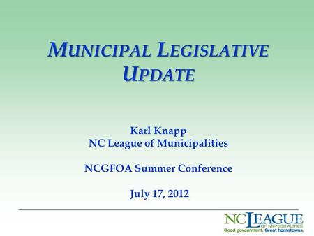 M UNICIPAL L EGISLATIVE U PDATE Karl Knapp NC League of Municipalities NCGFOA Summer Conference July 17, 2012.