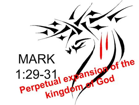 MARK 1:29-31 Perpetual expansion of the kingdom of God.
