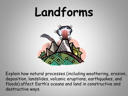 Landforms Explain how natural processes (including weathering, erosion, deposition, landslides, volcanic eruptions, earthquakes, and floods) affect Earth's.