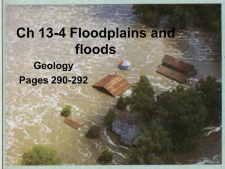 Ch 13-4 Floodplains and floods Geology Pages 290-292.