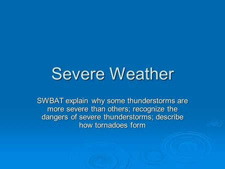 Severe Weather SWBAT explain why some thunderstorms are more severe than others; recognize the dangers of severe thunderstorms; describe how tornadoes.