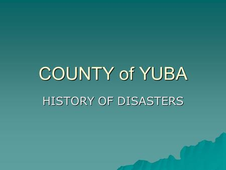COUNTY of YUBA HISTORY OF DISASTERS. Birth of the County  1851 – Marysville, Gateway to Gold, founded  1852 – Marysville becomes third largest city.
