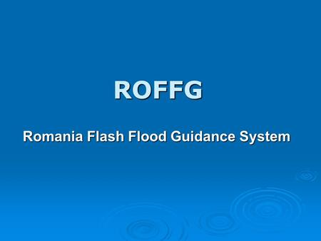 ROFFG Romania Flash Flood Guidance System. The Romania Flash Flood Guidance System is an adaptation of the HRC Flash Flood Guidance System used in various.