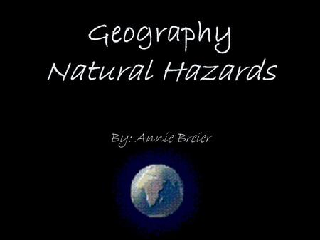 Geography Natural Hazards By: Annie Breier