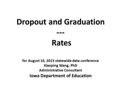 Dropout and Graduation --- Rates for August 10, 2015 statewide data conference Xiaoping Wang, PhD Administrative Consultant Iowa Department of Education.