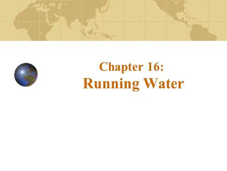Chapter 16: Running Water. Hydrologic cycle The hydrologic cycle is a summary of the circulation of Earth's water supply Processes involved in the hydrologic.