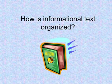 How is informational text organized?. Writers use different organizational patterns to present information in a way that makes sense to the reader. This.