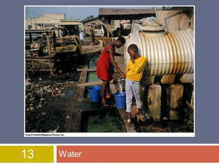 13 Water. Overview of Chapter 13  Importance of Water  Water Use and Resource Problems  Water Problems in US and Canada  Global Water Problems  Water.