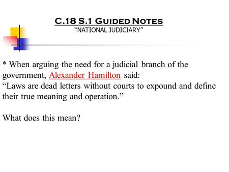 "C.18 S.1 Guided Notes ""NATIONAL JUDICIARY"" * When arguing the need for a judicial branch of the government, Alexander Hamilton said: ""Laws are dead letters."