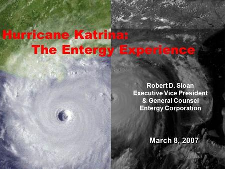 March 8, 2007 Robert D. Sloan Executive Vice President & General Counsel Entergy Corporation Hurricane Katrina: The Entergy Experience.