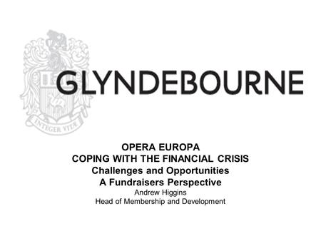 OPERA EUROPA COPING WITH THE FINANCIAL CRISIS Challenges and Opportunities A Fundraisers Perspective Andrew Higgins Head of Membership and Development.