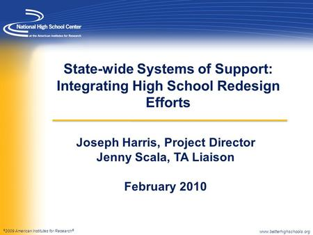 © 2009 American Institutes for Research ® State-wide Systems of Support: Integrating High School Redesign Efforts Joseph Harris, Project Director Jenny.