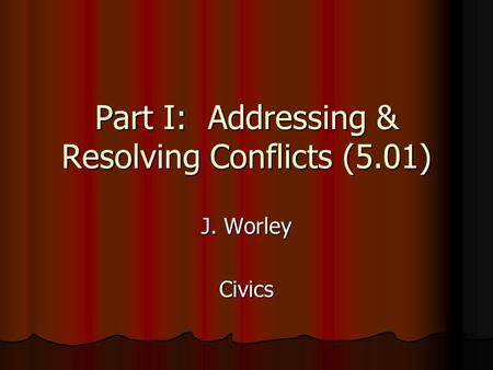 Part I: Addressing & Resolving Conflicts (5.01) J. Worley Civics.