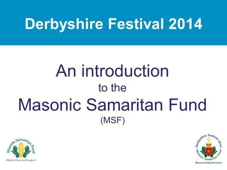 Derbyshire Festival 2014 An introduction to the Masonic Samaritan Fund (MSF)
