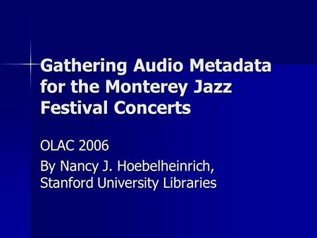 Gathering Audio Metadata for the Monterey Jazz Festival Concerts OLAC 2006 By Nancy J. Hoebelheinrich, Stanford University Libraries.