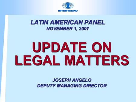 LATIN AMERICAN PANEL NOVEMBER 1, 2007 UPDATE ON LEGAL MATTERS JOSEPH ANGELO DEPUTY MANAGING DIRECTOR.