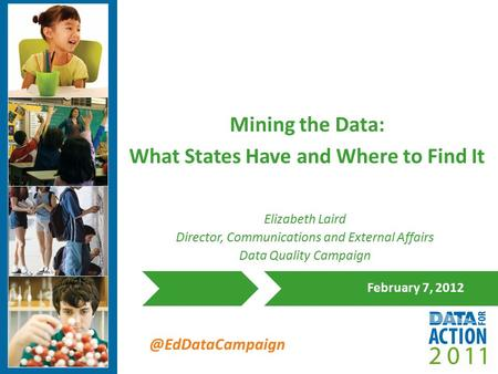 @EdDataCampaign Mining the Data: What States Have and Where to Find It February 7, 2012 Elizabeth Laird Director, Communications and External Affairs Data.