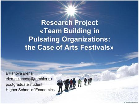 Research Project «Team Building in Pulsating Organizations: the Case of Arts Festivals» Elkanova Elena postgraduate student, Higher.