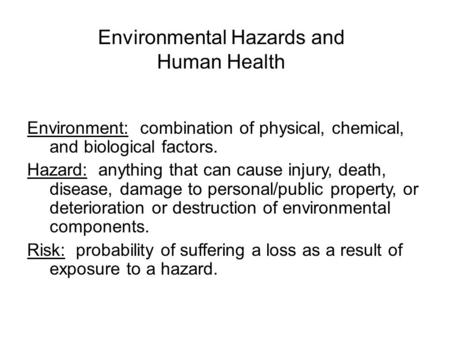 Environmental Hazards and Human Health Environment: combination of physical, chemical, and biological factors. Hazard: anything that can cause injury,