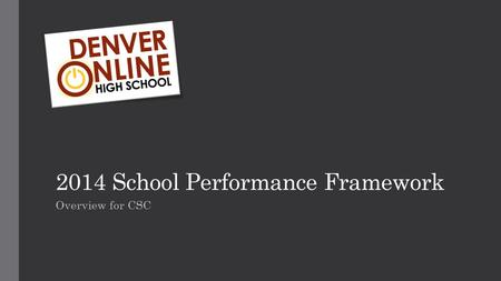 2014 School Performance Framework Overview for CSC.