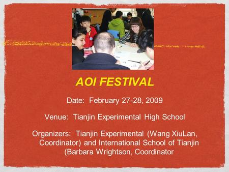 AOI FESTIVAL Date: February 27-28, 2009 Venue: Tianjin Experimental High School Organizers: Tianjin Experimental (Wang XiuLan, Coordinator) and International.