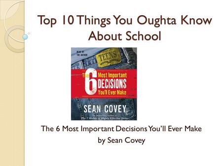 Top 10 Things You Oughta Know About School The 6 Most Important Decisions You'll Ever Make by Sean Covey.