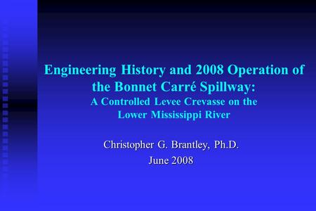 Engineering History and 2008 Operation of the Bonnet Carré Spillway: A Controlled Levee Crevasse on the Lower Mississippi River Christopher G. Brantley,