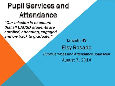 "Elsy Rosado Pupil Services and Attendance Counselor August 7, 2014 Lincoln HS ""Our mission is to ensure that all LAUSD students are enrolled, attending,"