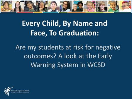 Every Child, By Name and Face, To Graduation: Are my students at risk for negative outcomes? A look at the Early Warning System in WCSD.
