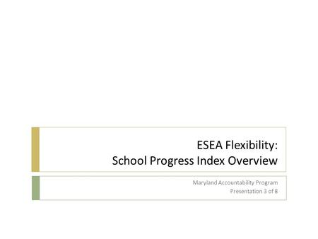 ESEA Flexibility: School Progress Index Overview Maryland Accountability Program Presentation 3 of 8.