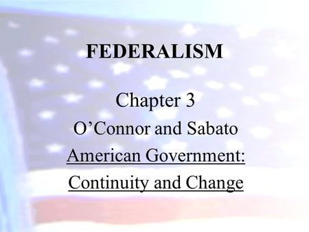 FEDERALISM Chapter 3 O'Connor and Sabato American Government: Continuity and Change.